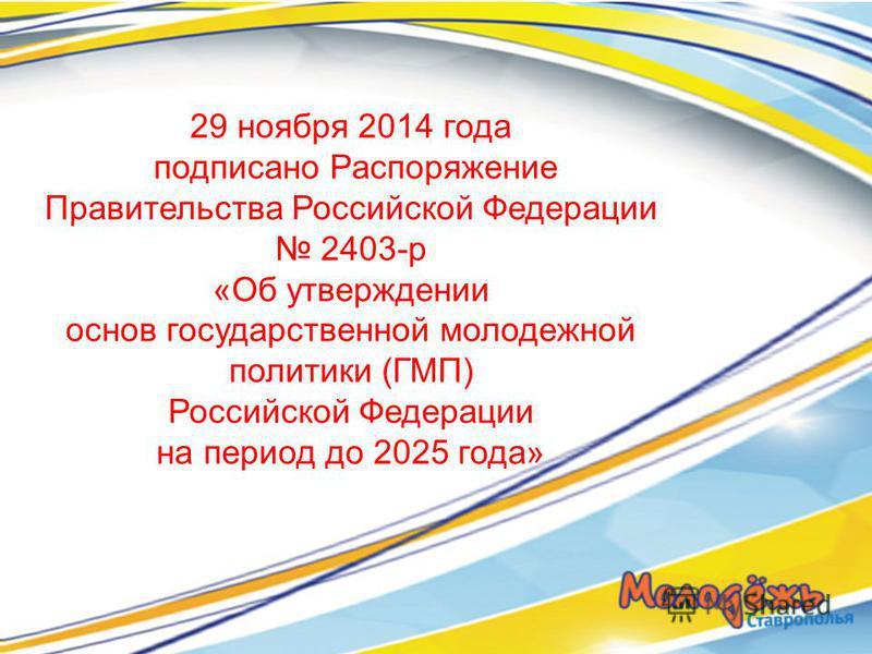 29 ноября 2014 года подписано Распоряжение Правительства Российской Федерации 2403-р «Об утверждении основ государственной молодежной политики (ГМП) Российской Федерации на период до 2025 года»