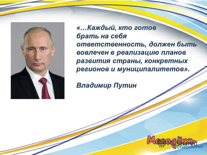 «…Каждый, кто готов брать на себя ответственность, должен быть вовлечен в реализацию планов развития страны, конкретных регионов и муниципалитетов». Владимир Путин