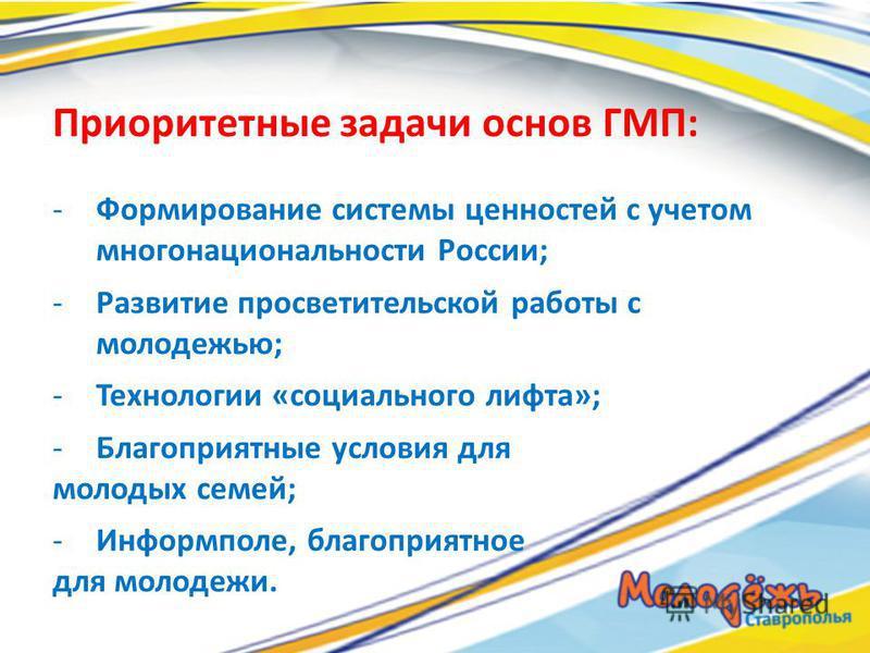 Приоритетные задачи основ ГМП: -Формирование системы ценностей с учетом многонациональности России; -Развитие просветительской работы с молодежью; -Технологии «социального лифта»; -Благоприятные условия для молодых семей; -Информполе, благоприятное д
