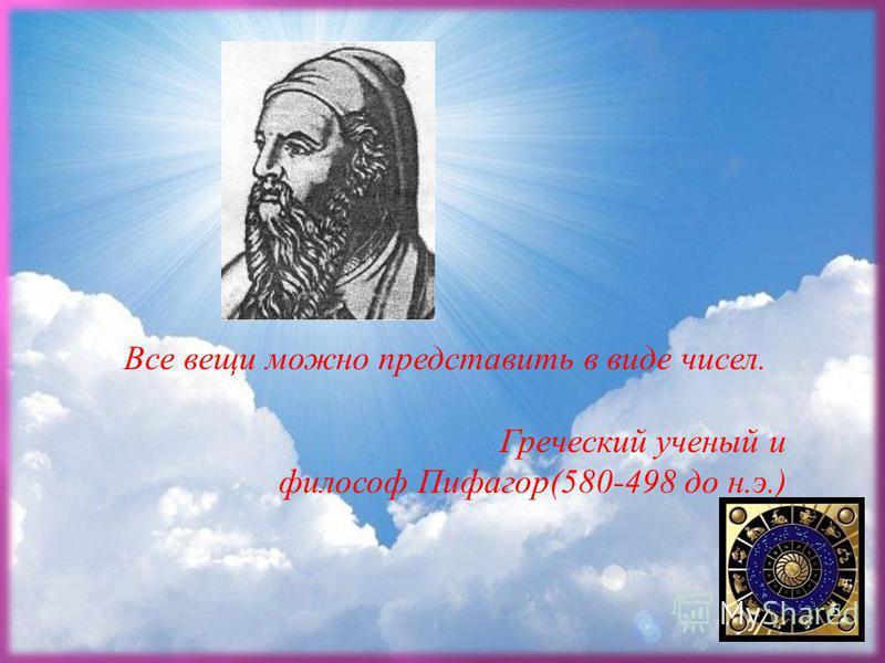 . Все вещи можно представить в виде чисел. Греческий ученый и философ Пифагор (580-498 до н. э.)