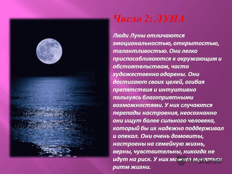 Число 2: ЛУНА Люди Луны отличаются эмоциональностью, открытостью, талантливостью. Они легко приспосабливаются к окружающим и обстоятельствам, часто художественно одарены. Они достигают своих целей, огибая препятствия и интуитивно пользуясь благоприят