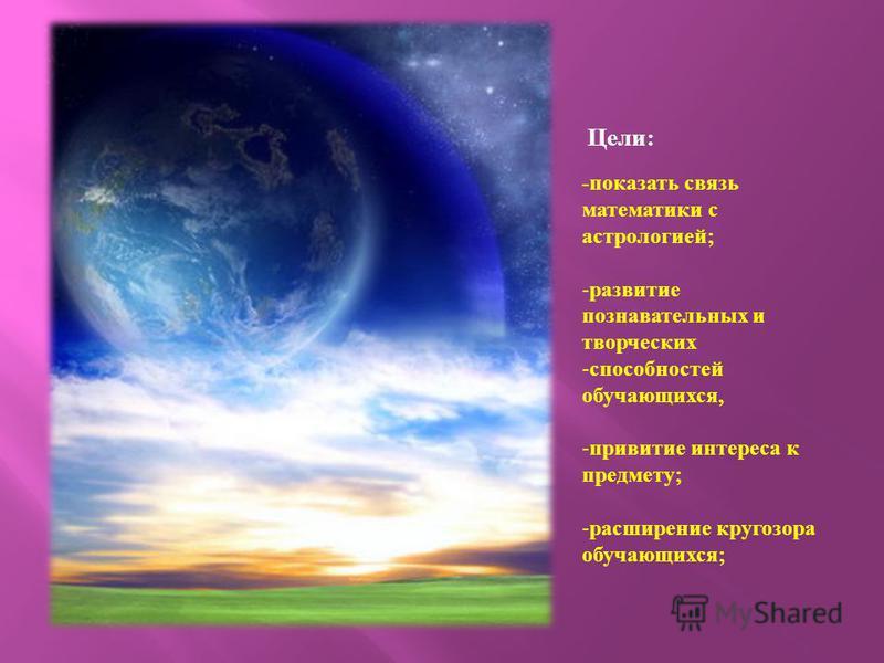 Цели : - показать связь математики с астрологией ; -развитие познавательных и творческих -способностей обучающихся, -привитие интереса к предмету ; -расширение кругозора обучающихся ;
