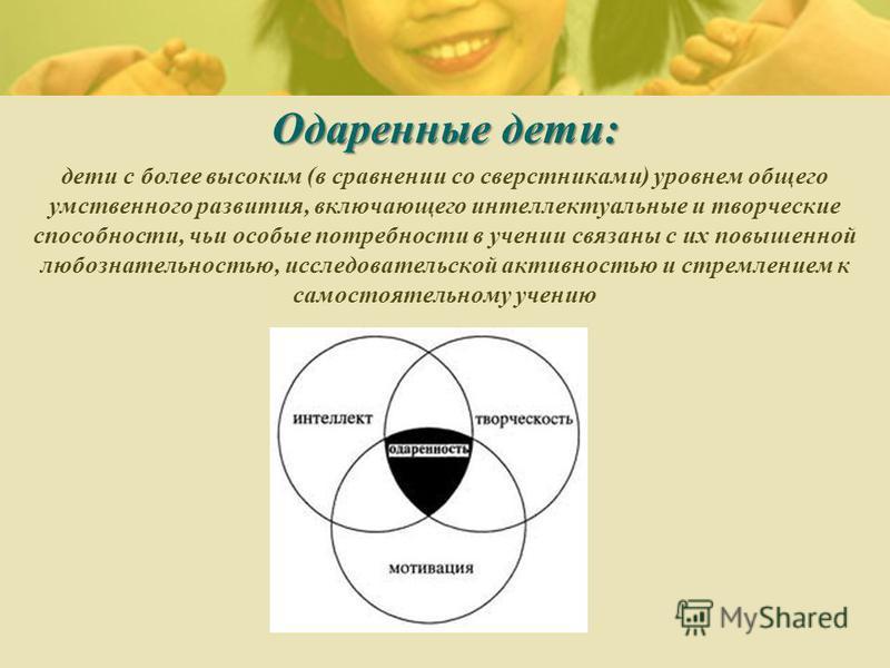Одаренные дети: дети с более высоким (в сравнении со сверстниками) уровнем общего умственного развития, включающего интеллектуальные и творческие способности, чьи особые потребности в учении связаны с их повышенной любознательностью, исследовательско