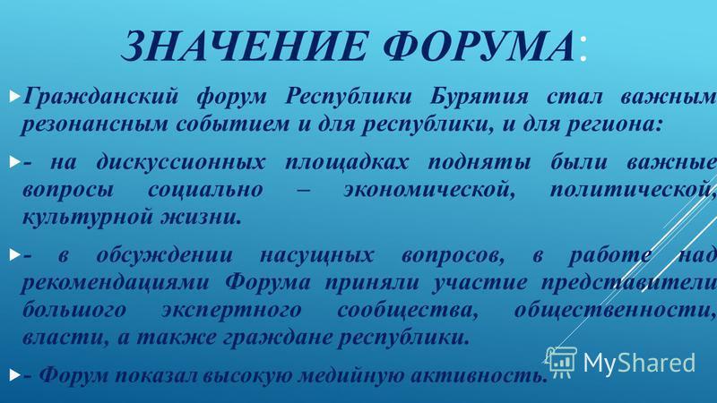 ЗНАЧЕНИЕ ФОРУМА : Гражданский форум Республики Бурятия стал важным резонансным событием и для республики, и для региона: - на дискуссионных площадках подняты были важные вопросы социально – экономической, политической, культурной жизни. - в обсуждени