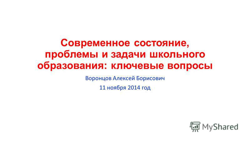 Современное состояние, проблемы и задачи школьного образования: ключевые вопросы Воронцов Алексей Борисович 11 ноября 2014 год