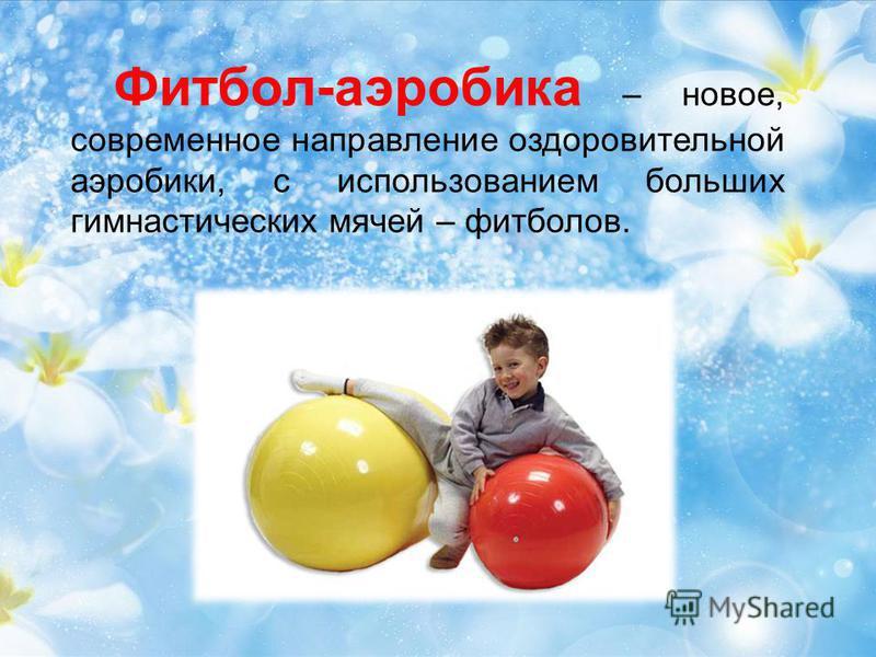 Фитбол-аэробика – новое, современное направление оздоровительной аэробики, с использованием больших гимнастических мячей – футболов.