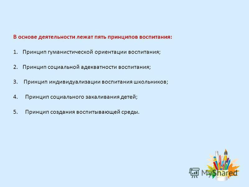 В основе деятельности лежат пять принципов воспитания: 1. Принцип гуманистической ориентации воспитания; 2. Принцип социальной адекватности воспитания; 3. Принцип индивидуализации воспитания школьников; 4. Принцип социального закаливания детей; 5. Пр