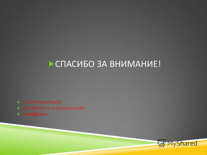СПАСИБО ЗА ВНИМАНИЕ ! ЭЛЕКТРОННЫЙ АДРЕ C ДЛЯ ВОПРОСОВ И ПРЕДЛОЖЕНИЙ : zns58@mail.ru