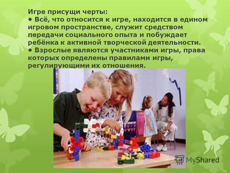 Игре присущи черты: Всё, что относится к игре, находится в едином игровом пространстве, служит средством передачи социального опыта и побуждает ребёнка к активной творческой деятельности. Взрослые являются участниками игры, права которых определены п