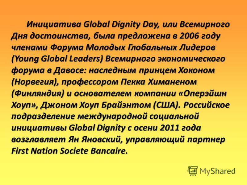 Инициатива Global Dignity Day, или Всемирного Дня достоинства, была предложена в 2006 году членами Форума Молодых Глобальных Лидеров (Young Global Leaders) Всемирного экономического форума в Давосе: наследным принцем Хоконом (Норвегия), профессором П
