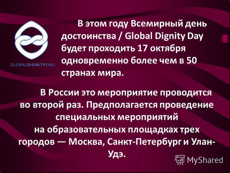 В этом году Всемирный день достоинства / Global Dignity Day будет проходить 17 октября одновременно более чем в 50 странах мира. В России это мероприятие проводится во второй раз. Предполагается проведение специальных мероприятий на образовательных п