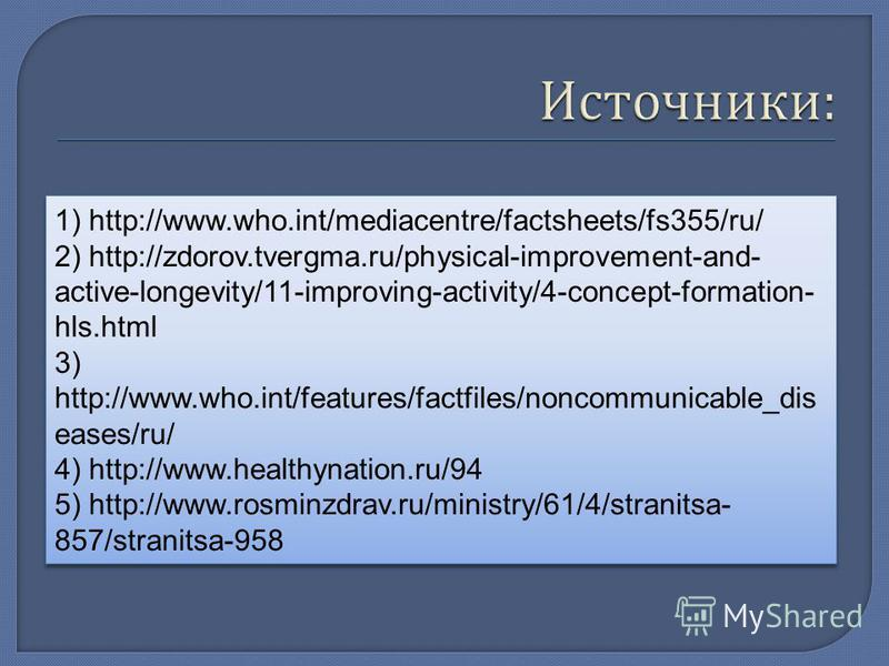 1) http://www.who.int/mediacentre/factsheets/fs355/ru/ 2) http://zdorov.tvergma.ru/physical-improvement-and- active-longevity/11-improving-activity/4-concept-formation- hls.html 3) http://www.who.int/features/factfiles/noncommunicable_dis eases/ru/ 4