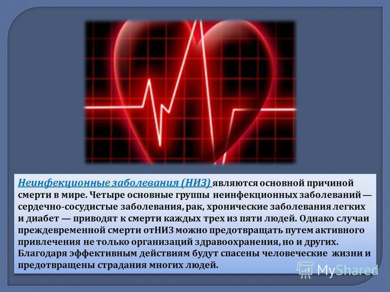 Неинфекционные заболевания ( НИЗ ) являются основной причиной смерти в мире. Четыре основные группы неинфекционных заболеваний сердечно - сосудистые заболевания, рак, хронические заболевания легких и диабет приводят к смерти каждых трех из пяти людей