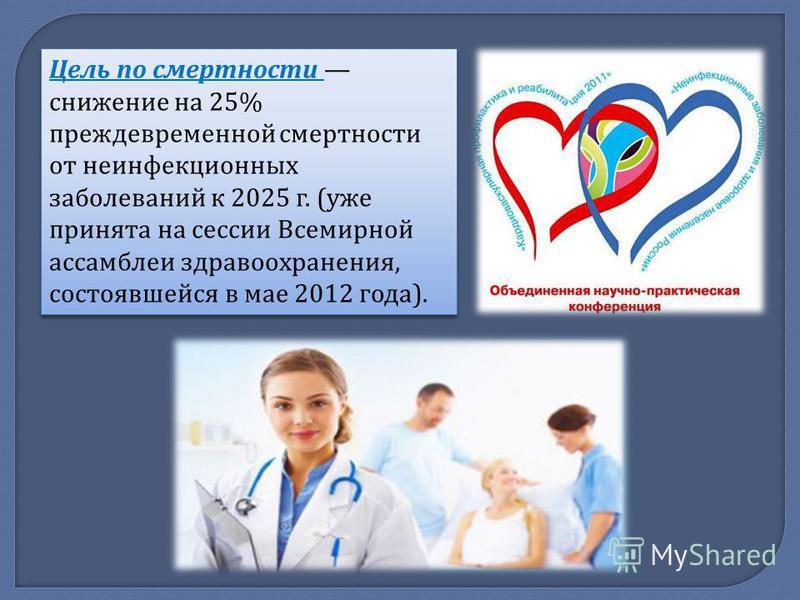 Цель по смертности снижение на 25% преждевременной смертности от неинфекционных заболеваний к 2025 г. ( уже принята на сессии Всемирной ассамблеи здравоохранения, состоявшейся в мае 2012 года ).