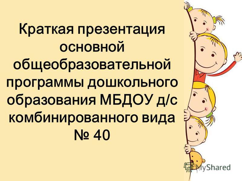Краткая презентация основной общеобразовательной программы дошкольного образования МБДОУ д/с комбинированного вида 40