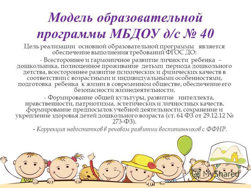 Модель образовательной программы МБДОУ д/с 40 Цель реализации основной образовательной программы является обеспечение выполнения требований ФГОС ДО: - Всестороннее и гармоничное развитие личности ребенка – дошкольника, полноценное проживание детьми п