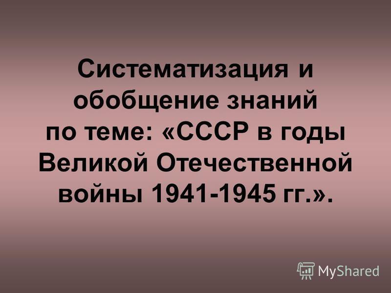 Систематизация и обобщение знаний по теме: «СССР в годы Великой Отечественной войны 1941-1945 гг.».
