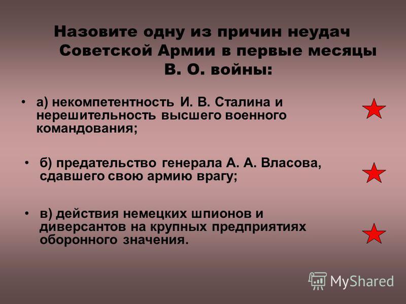 Назовите одну из причин неудач Советской Армии в первые месяцы В. О. войны: а) некомпетентность И. В. Сталина и нерешительность высшего военного командования; б) предательство генерала А. А. Власова, сдавшего свою армию врагу; в) действия немецких шп