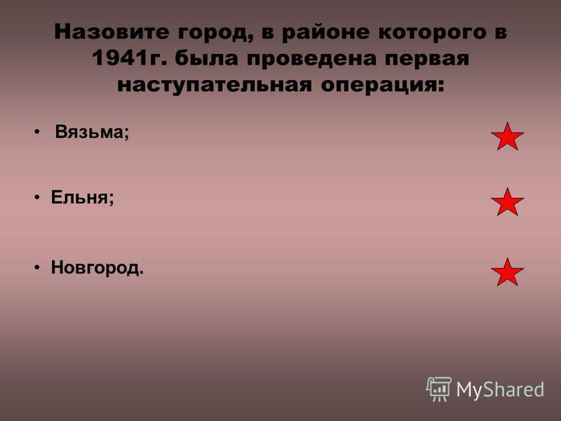 Назовите город, в районе которого в 1941 г. была проведена первая наступательная операция: Вязьма; Ельня; Новгород.