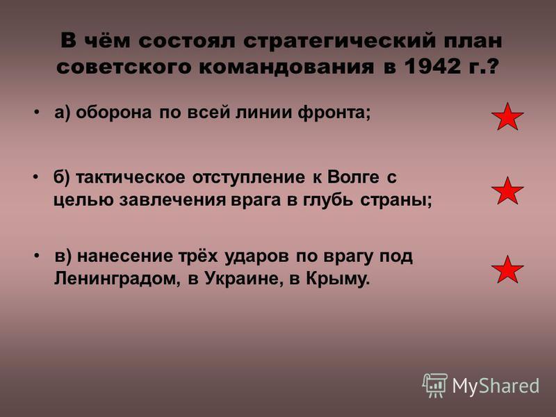 В чём состоял стратегический план советского командования в 1942 г.? а) оборона по всей линии фронта; б) тактическое отступление к Волге с целью завлечения врага в глубь страны; в) нанесение трёх ударов по врагу под Ленинградом, в Украине, в Крыму.
