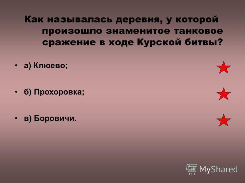 Как называлась деревня, у которой произошло знаменитое танковое сражение в ходе Курской битвы? а) Клюево; б) Прохоровка; в) Боровичи.