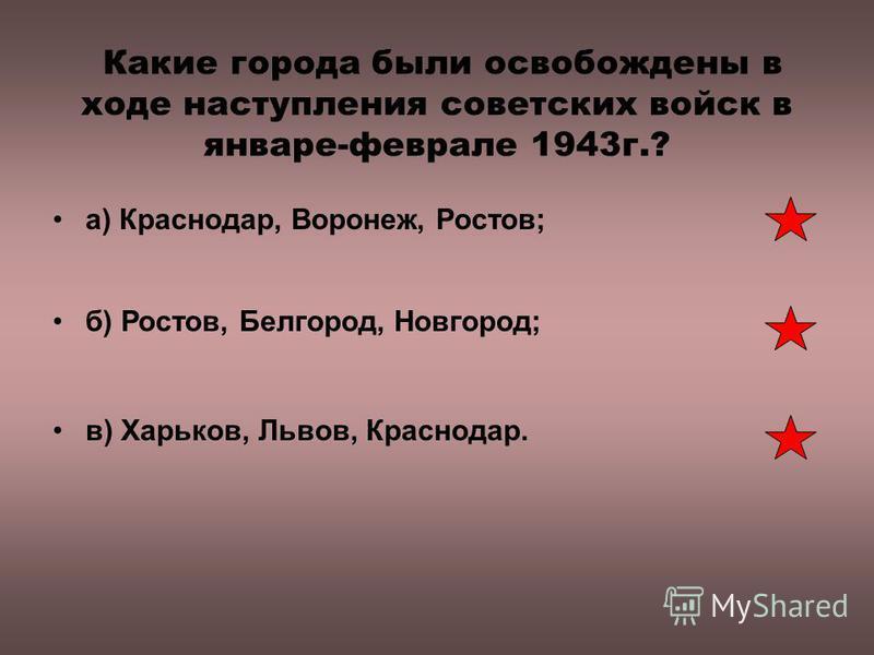 Какие города были освобождены в ходе наступления советских войск в январе-феврале 1943 г.? а) Краснодар, Воронеж, Ростов; б) Ростов, Белгород, Новгород; в) Харьков, Львов, Краснодар.