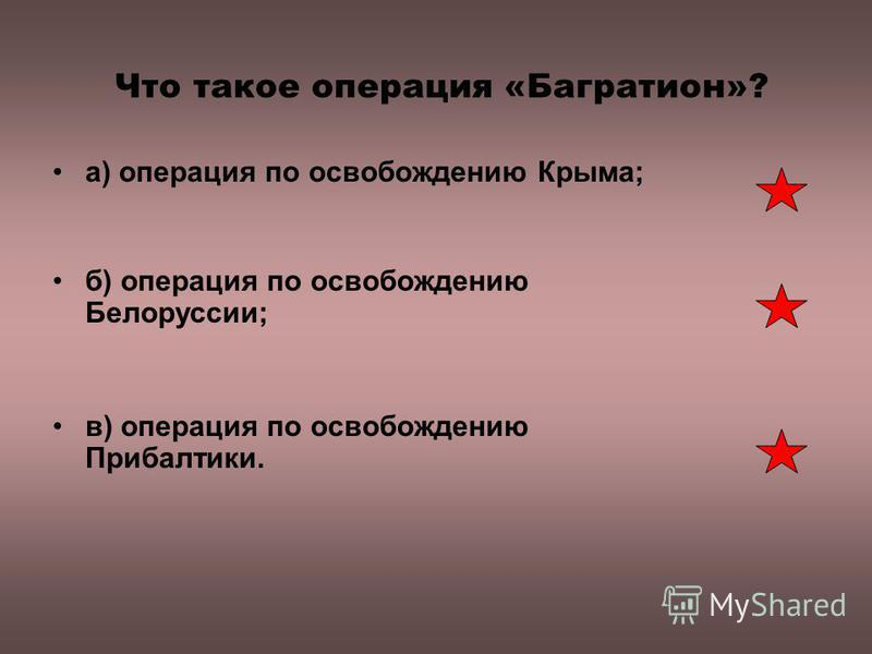 Что такое операция «Багратион»? а) операция по освобождению Крыма; б) операция по освобождению Белоруссии; в) операция по освобождению Прибалтики.