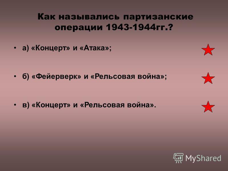 Как назывались партизанские операции 1943-1944 гг.? а) «Концерт» и «Атака»; б) «Фейерверк» и «Рельсовая война»; в) «Концерт» и «Рельсовая война».