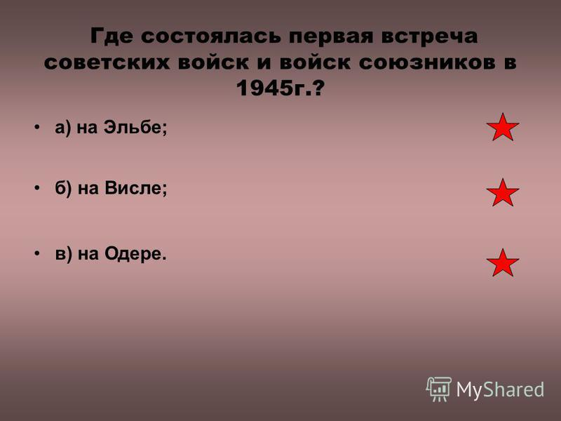 Где состоялась первая встреча советских войск и войск союзников в 1945 г.? а) на Эльбе; б) на Висле; в) на Одере.