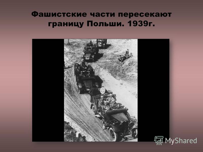 Фашистские части пересекают границу Польши. 1939 г.