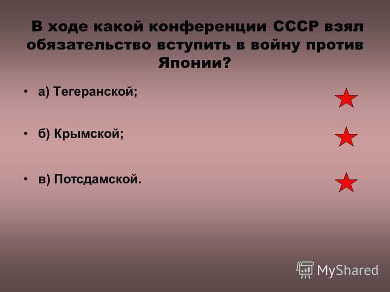 В ходе какой конференции СССР взял обязательство вступить в войну против Японии? а) Тегеранской; б) Крымской; в) Потсдамской.