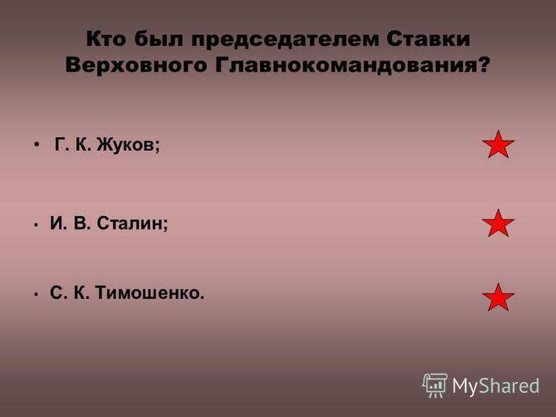 Кто был председателем Ставки Верховного Главнокомандования? Г. К. Жуков; И. В. Сталин; С. К. Тимошенко.