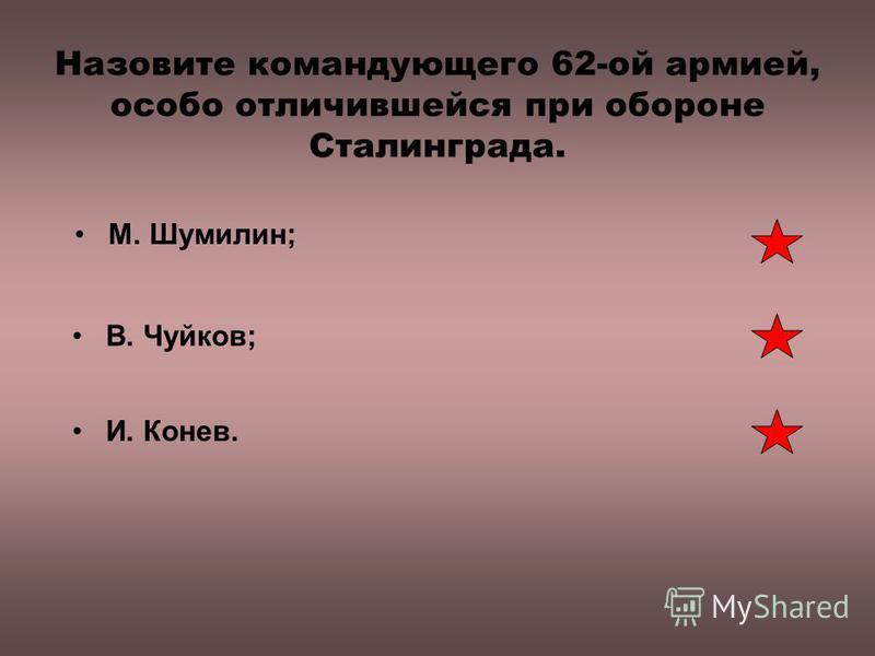 Назовите командующего 62-ой армией, особо отличившейся при обороне Сталинграда. В. Чуйков; М. Шумилин; И. Конев.