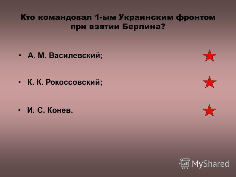 Кто командовал 1-ым Украинским фронтом при взятии Берлина? К. К. Рокоссовский; И. С. Конев. А. М. Василевский;