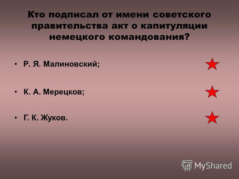 Кто подписал от имени советского правительства акт о капитуляции немецкого командования? Р. Я. Малиновский; К. А. Мерецков; Г. К. Жуков.