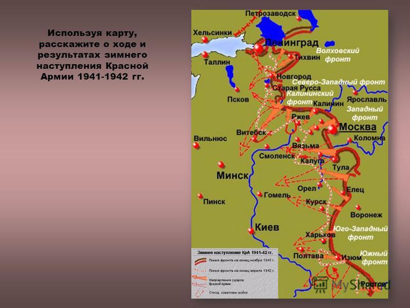 Используя карту, расскажите о ходе и результатах зимнего наступления Красной Армии 1941-1942 гг.