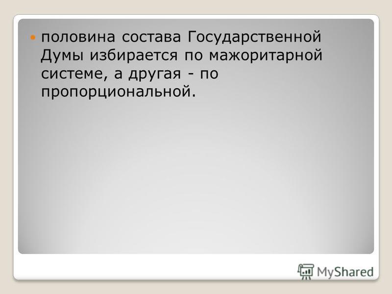 половина состава Государственной Думы избирается по мажоритарной системе, а другая - по пропорциональной.