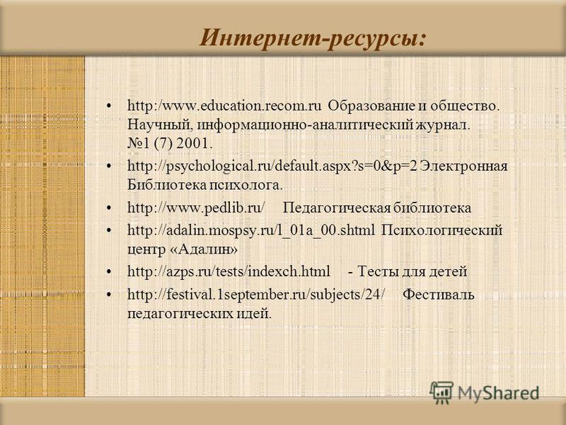Интернет-ресурсы: http:/www.education.recom.ru Образование и общество. Научный, информационно-аналитический журнал. 1 (7) 2001. http://psychological.ru/default.aspx?s=0&p=2 Электронная Библиотека психолога. http://www.pedlib.ru/ Педагогическая библио