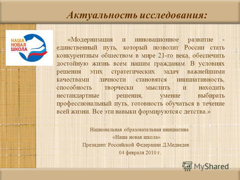 Актуальность исследования: «Модернизация и инновационное развитие - единственный путь, который позволит России стать конкурентным обществом в мире 21-го века, обеспечить достойную жизнь всем нашим гражданам. В условиях решения этих стратегических зад