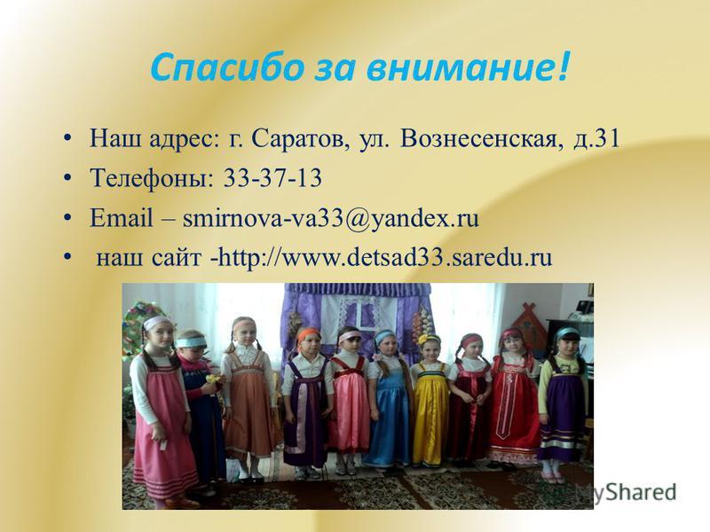 Спасибо за внимание! Наш адрес: г. Саратов, ул. Вознесенская, д.31 Телефоны: 33-37-13 Email – smirnova-va33@yandex.ru наш сайт -http://www.detsad33.saredu.ru