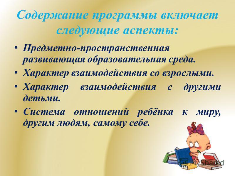 Содержание программы включает следующие аспекты: Предметно-пространственная развивающая образовательная среда. Характер взаимодействия со взрослыми. Характер взаимодействия с другими детьми. Система отношений ребёнка к миру, другим людям, самому себе