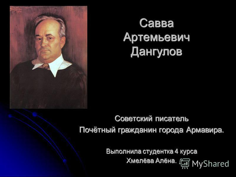 Савва Артемьевич Дангулов Советский писатель Почётный гражданин города Армавира. Выполнила студентка 4 курса Хмелёва Алёна.