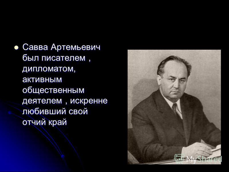 Савва Артемьевич был писателем, дипломатом, активным общественным деятелем, искренне любивший свой отчий край Савва Артемьевич был писателем, дипломатом, активным общественным деятелем, искренне любивший свой отчий край