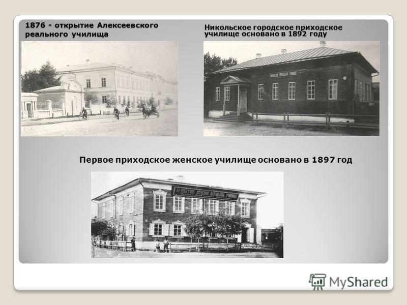1876 - открытие Алексеевского реального училища Никольское городское приходское училище основано в 1892 году Первое приходское женское училище основано в 1897 год