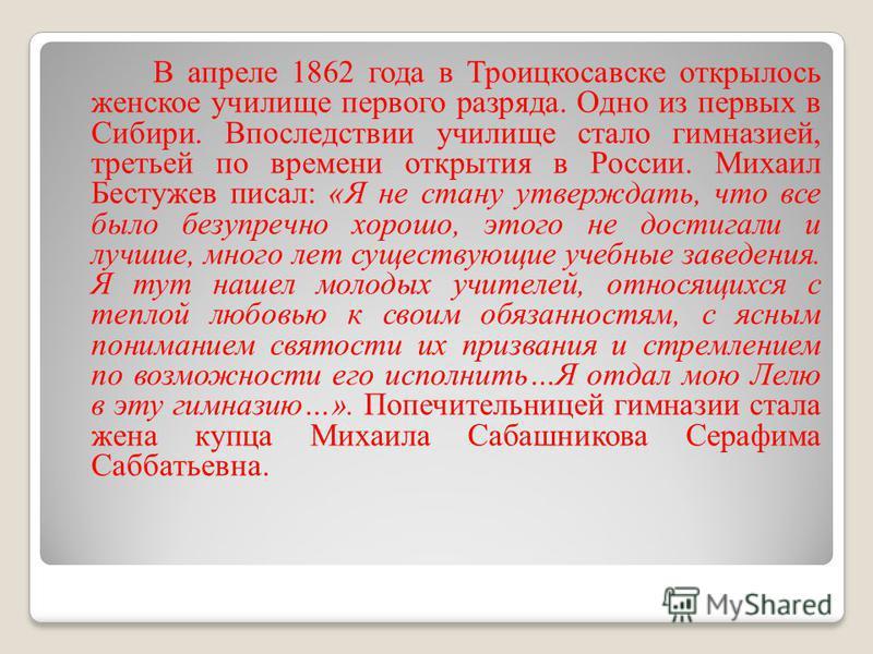 В апреле 1862 года в Троицкосавске открылось женское училище первого разряда. Одно из первых в Сибири. Впоследствии училище стало гимназией, третьей по времени открытия в России. Михаил Бестужев писал: «Я не стану утверждать, что все было безупречно