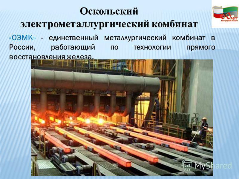 «ОЭМК» - единственный металлургический комбинат в России, работающий по технологии прямого восстановления железа. Оскольский электрометаллургический комбинат