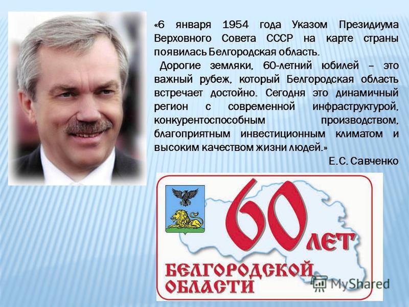 «6 января 1954 года Указом Президиума Верховного Совета СССР на карте страны появилась Белгородская область. Дорогие земляки, 60-летний юбилей – это важный рубеж, который Белгородская область встречает достойно. Сегодня это динамичный регион с соврем