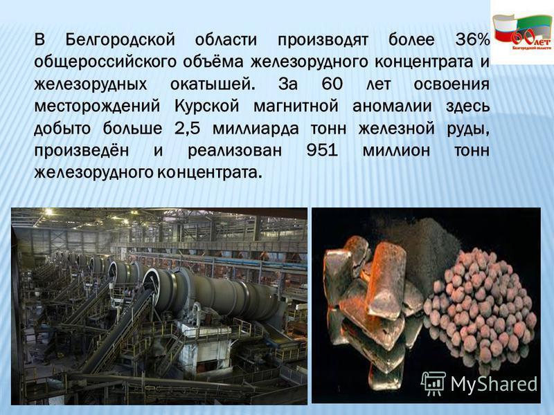 В Белгородской области производят более 36% общероссийского объёма железорудного концентрата и железорудных окатышей. За 60 лет освоения месторождений Курской магнитной аномалии здесь добыто больше 2,5 миллиарда тонн железной руды, произведён и реали
