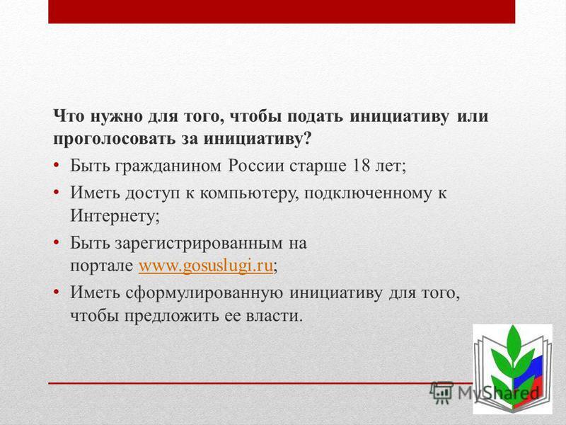 Что нужно для того, чтобы подать инициативу или проголосовать за инициативу? Быть гражданином России старше 18 лет; Иметь доступ к компьютеру, подключенному к Интернету; Быть зарегистрированным на портале www.gosuslugi.ru;www.gosuslugi.ru Иметь сформ