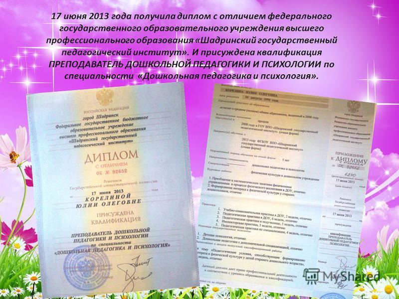17 июня 2013 года получила диплом с отличием федерального государственного образовательного учреждения высшего профессионального образования «Шадринский государственный педагогический институт». И присуждена квалификация ПРЕПОДАВАТЕЛЬ ДОШКОЛЬНОЙ ПЕДА